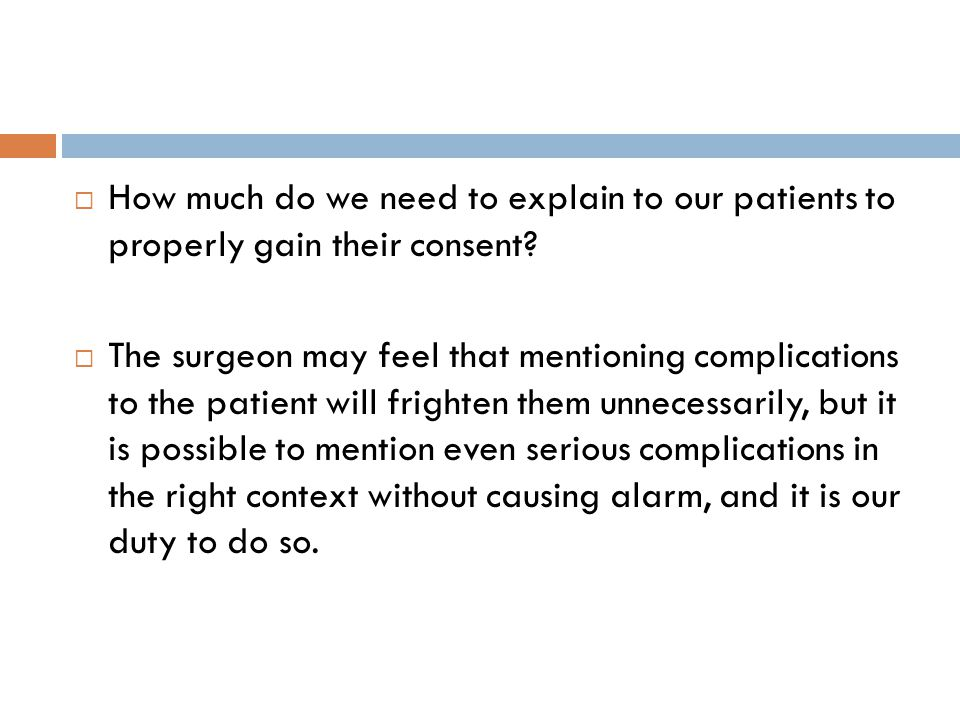  How much do we need to explain to our patients to properly gain their consent?  The surgeon may feel that mentioning complications to the patient w