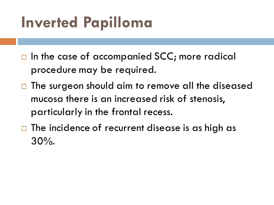 Inverted Papilloma  In the case of accompanied SCC; more radical procedure may be required.  The surgeon should aim to remove all the diseased mucos