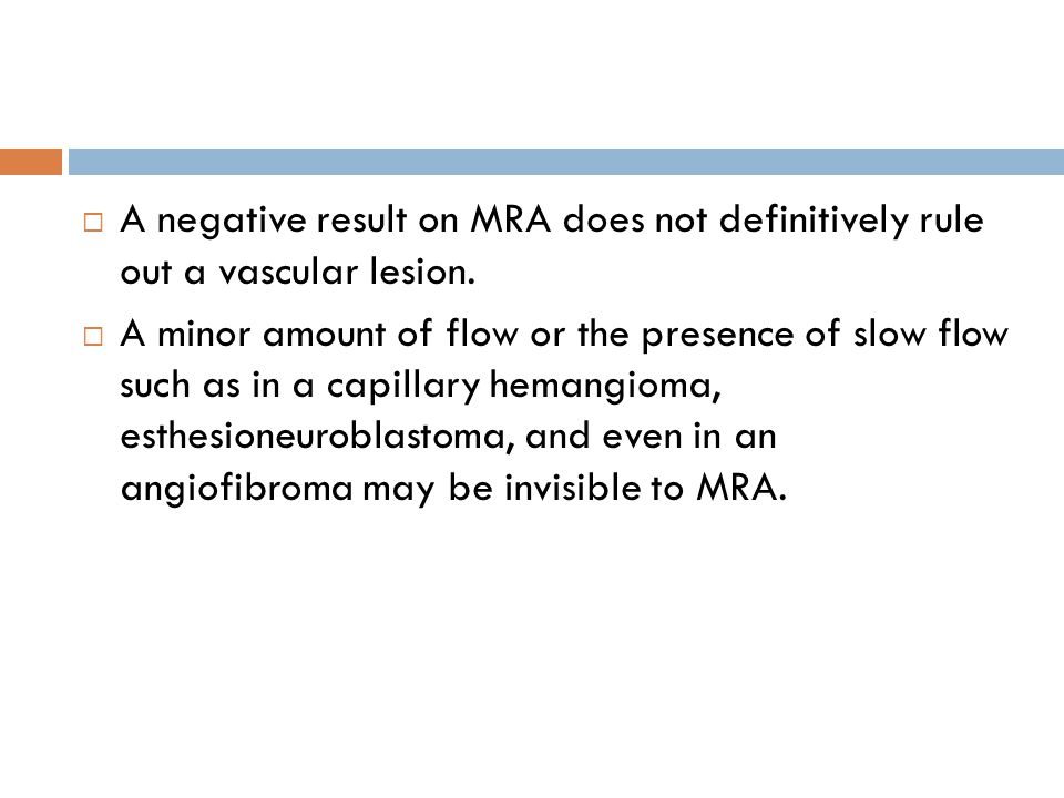  A negative result on MRA does not definitively rule out a vascular lesion.  A minor amount of flow or the presence of slow flow such as in a capill