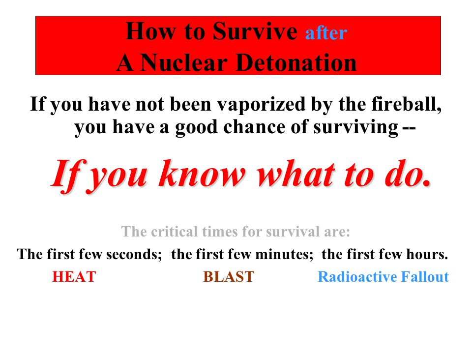 How to Survive after A Nuclear Detonation If you have not been vaporized by the fireball, you have a good chance of surviving -- If you know what to d
