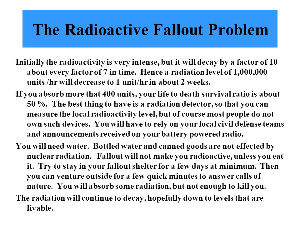 The Radioactive Fallout Problem Initially the radioactivity is very intense, but it will decay by a factor of 10 about every factor of 7 in time.