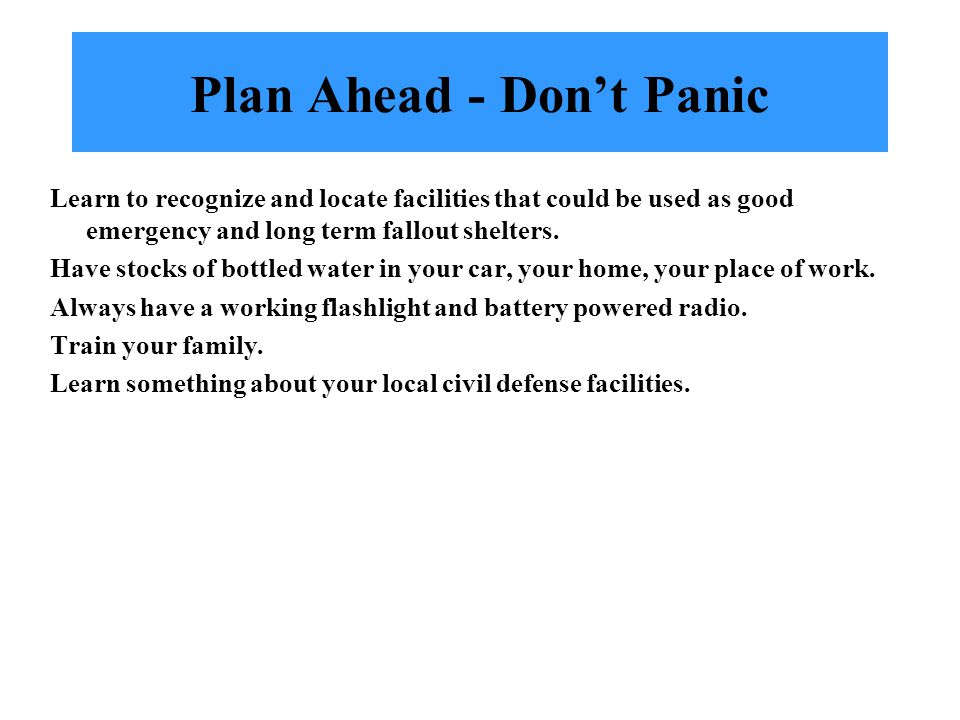 Plan Ahead - Don't Panic Learn to recognize and locate facilities that could be used as good emergency and long term fallout shelters.