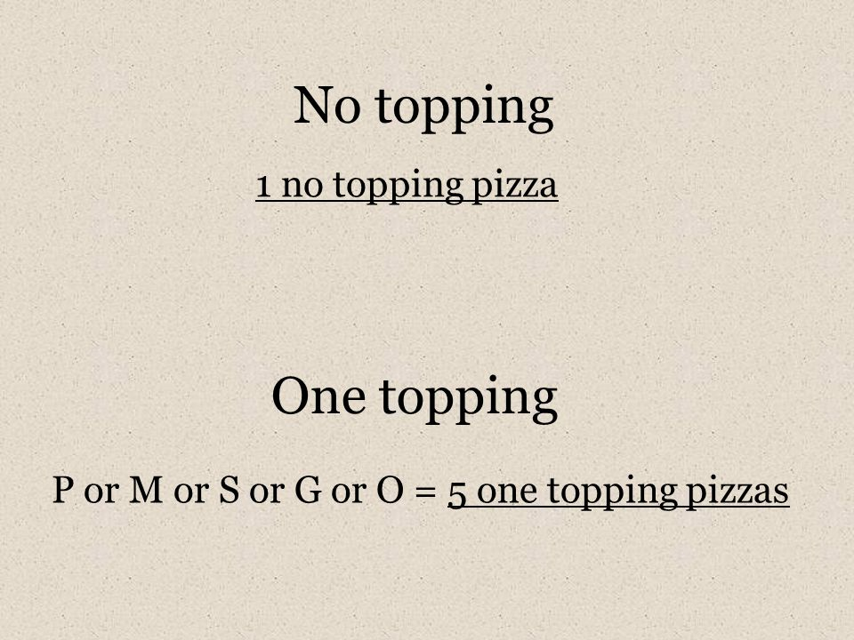 One topping P or M or S or G or O = 5 one topping pizzas No topping 1 no topping pizza