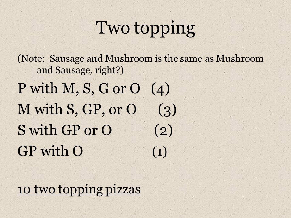 Two topping (Note: Sausage and Mushroom is the same as Mushroom and Sausage, right?) P with M, S, G or O (4) M with S, GP, or O (3) S with GP or O (2)