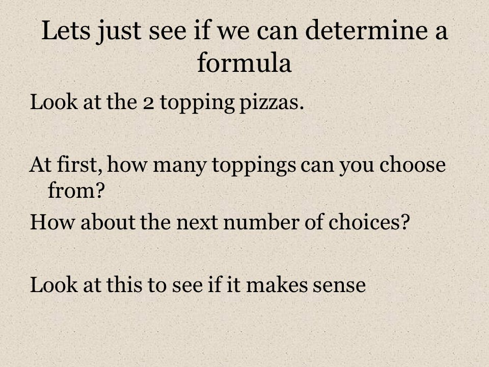 Lets just see if we can determine a formula Look at the 2 topping pizzas. At first, how many toppings can you choose from? How about the next number o