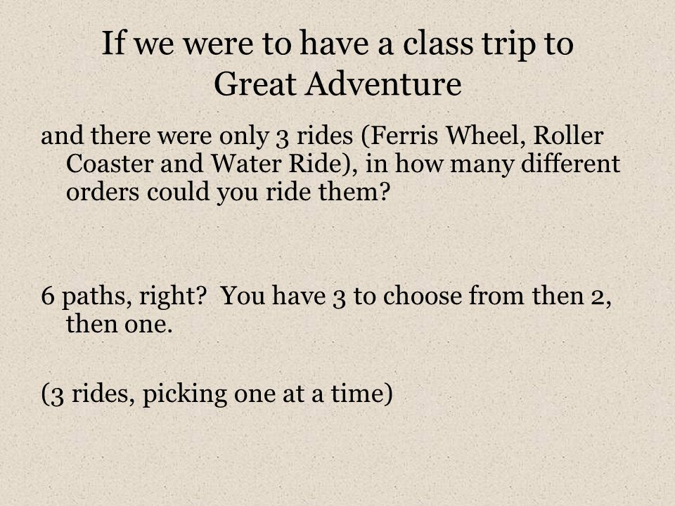 If we were to have a class trip to Great Adventure and there were only 3 rides (Ferris Wheel, Roller Coaster and Water Ride), in how many different or