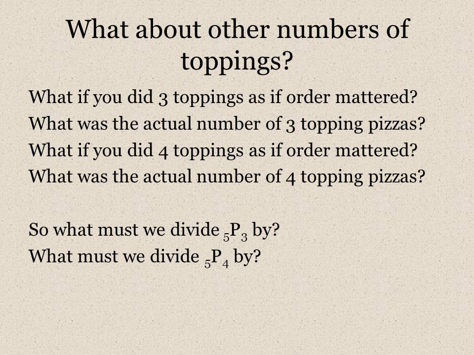 What about other numbers of toppings? What if you did 3 toppings as if order mattered? What was the actual number of 3 topping pizzas? What if you did