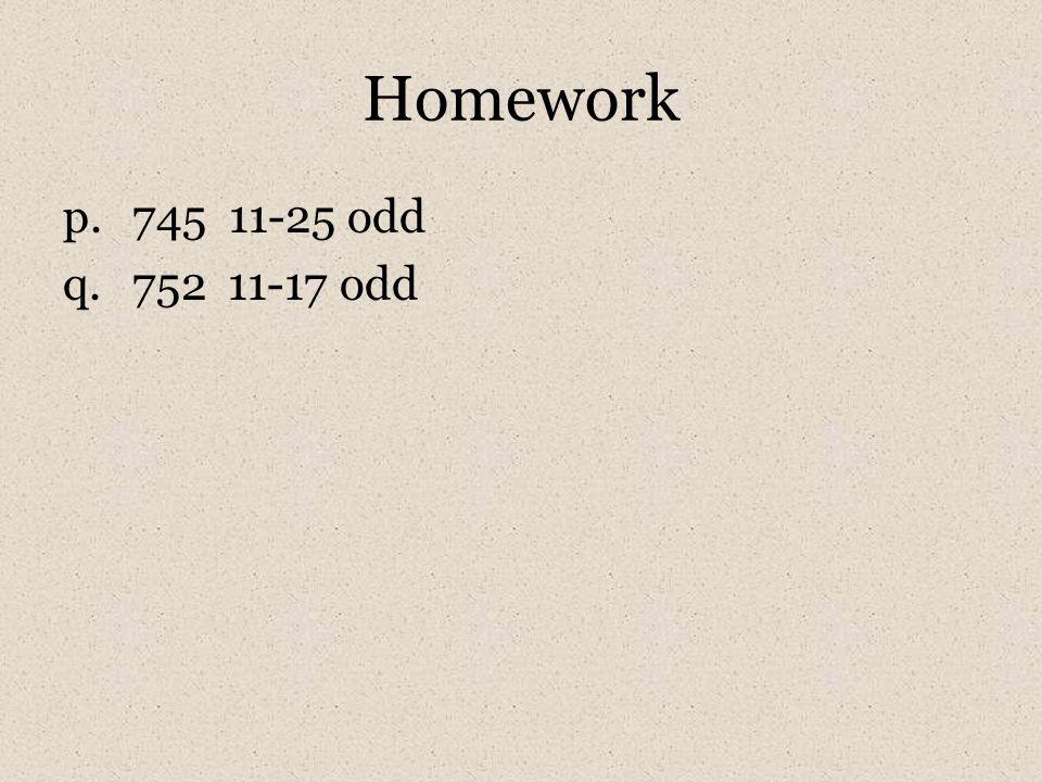 Homework p.745 11-25 odd q.752 11-17 odd