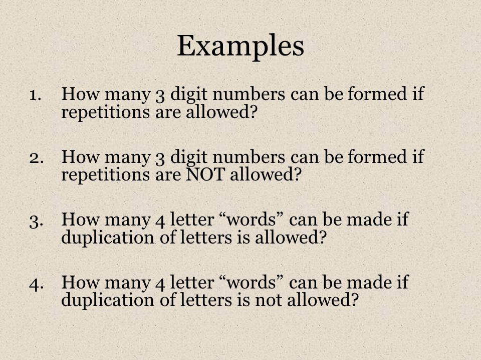 Examples 1.How many 3 digit numbers can be formed if repetitions are allowed? 2.How many 3 digit numbers can be formed if repetitions are NOT allowed?