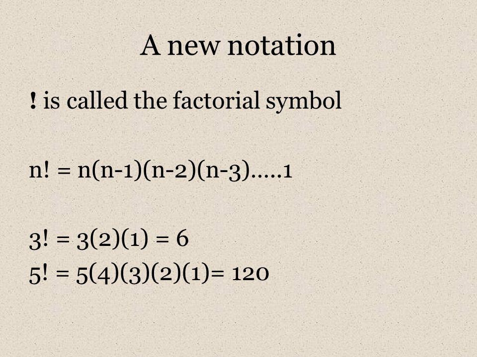 A new notation ! is called the factorial symbol n! = n(n-1)(n-2)(n-3)…..1 3! = 3(2)(1) = 6 5! = 5(4)(3)(2)(1)= 120