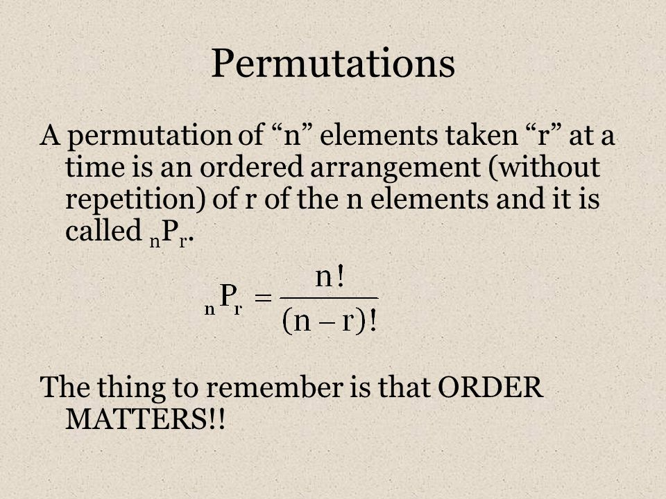 Permutations A permutation of n elements taken r at a time is an ordered arrangement (without repetition) of r of the n elements and it is called n P r.