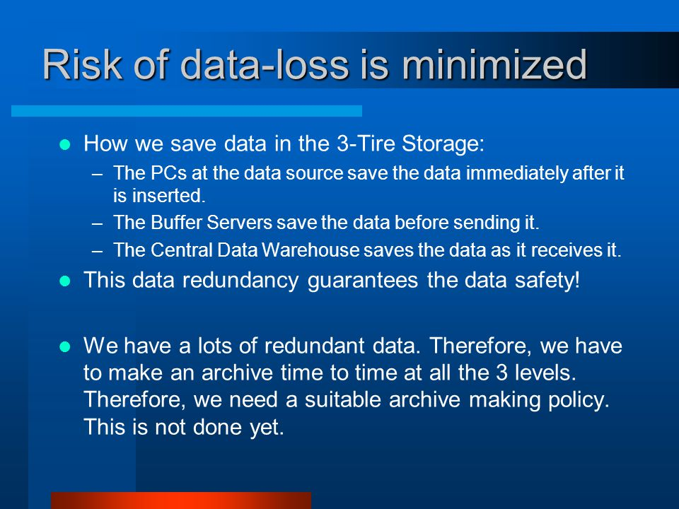 Risk of data-loss is minimized How we save data in the 3-Tire Storage: –The PCs at the data source save the data immediately after it is inserted. –Th