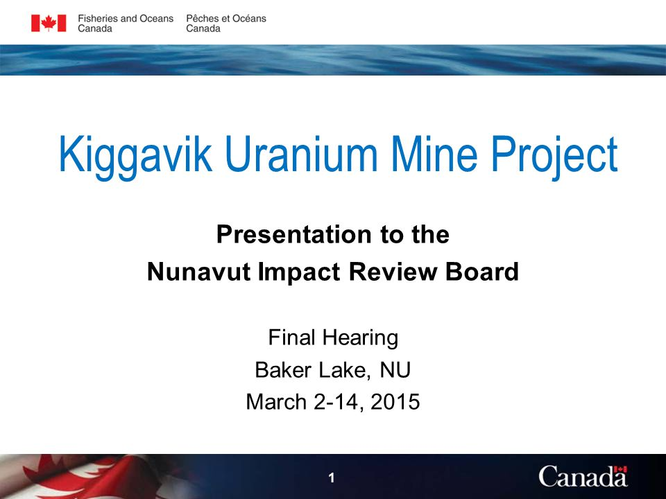 Kiggavik Uranium Mine Project Presentation to the Nunavut Impact Review Board Final Hearing Baker Lake, NU March 2-14, 2015 1