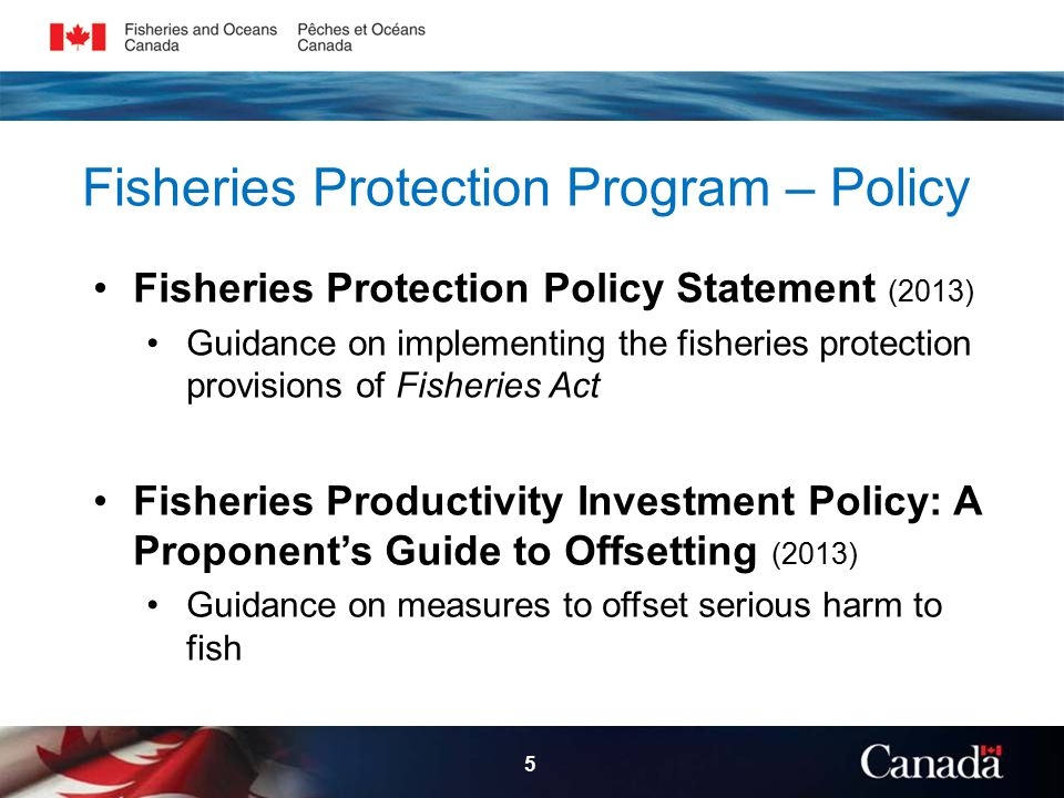 Fisheries Protection Program – Policy Fisheries Protection Policy Statement (2013) Guidance on implementing the fisheries protection provisions of Fisheries Act 5 Fisheries Productivity Investment Policy: A Proponent's Guide to Offsetting (2013) Guidance on measures to offset serious harm to fish