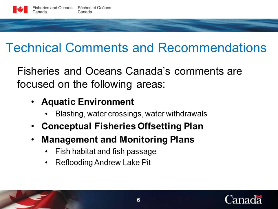 Conclusion Fisheries and Oceans Canada will continue to work with the Proponent and stakeholders, including potentially impacted communities, to ensure that: o Appropriate mitigation and monitoring programs are implemented; o Offsetting Plan is adequate; o Other inconsistencies and inadequacies of information are addressed.