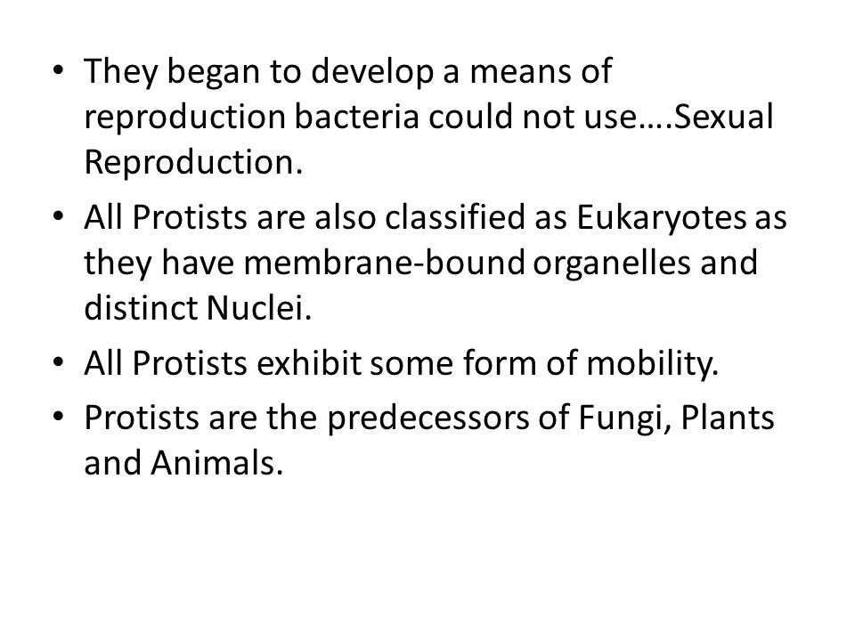 They began to develop a means of reproduction bacteria could not use….Sexual Reproduction. All Protists are also classified as Eukaryotes as they have