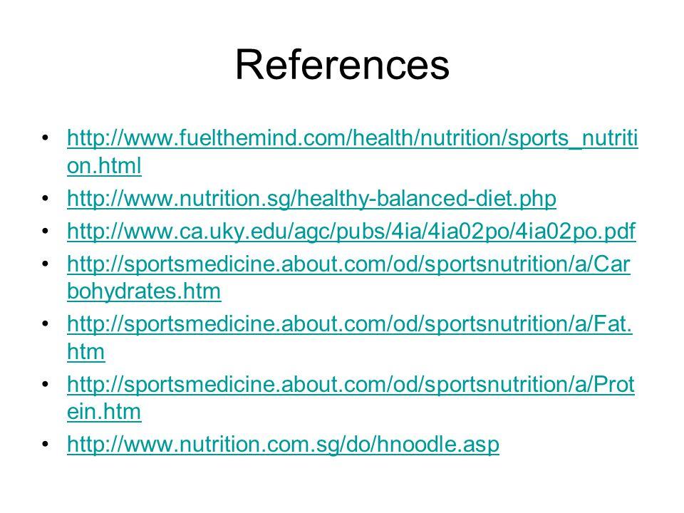 References http://www.fuelthemind.com/health/nutrition/sports_nutriti on.htmlhttp://www.fuelthemind.com/health/nutrition/sports_nutriti on.html http://www.nutrition.sg/healthy-balanced-diet.php http://www.ca.uky.edu/agc/pubs/4ia/4ia02po/4ia02po.pdf http://sportsmedicine.about.com/od/sportsnutrition/a/Car bohydrates.htmhttp://sportsmedicine.about.com/od/sportsnutrition/a/Car bohydrates.htm http://sportsmedicine.about.com/od/sportsnutrition/a/Fat.