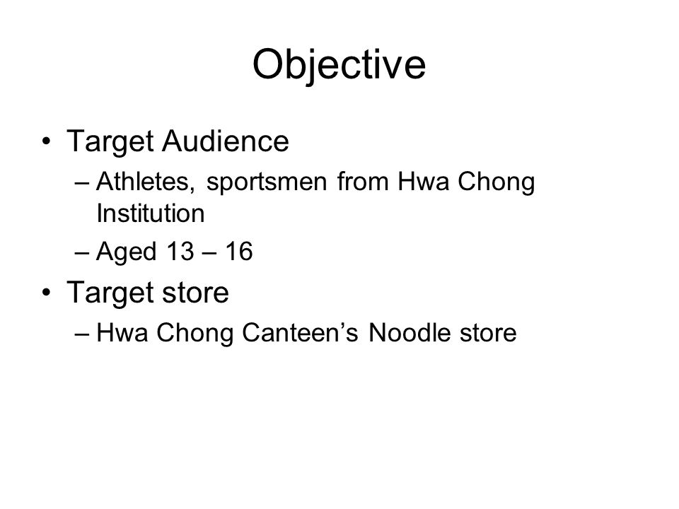 Objective Target Audience –Athletes, sportsmen from Hwa Chong Institution –Aged 13 – 16 Target store –Hwa Chong Canteen's Noodle store