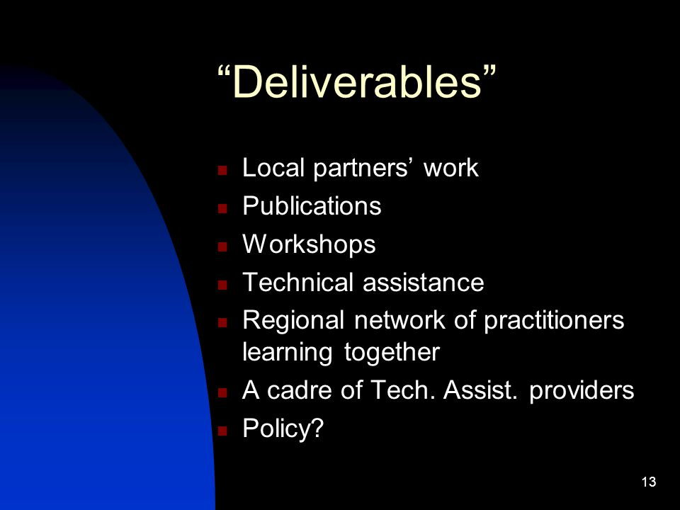 "13 ""Deliverables"" Local partners' work Publications Workshops Technical assistance Regional network of practitioners learning together A cadre of Tech"