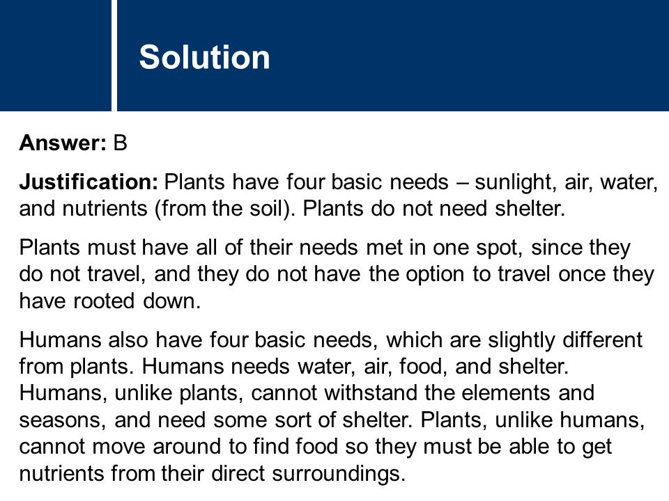 Solution Answer: B Justification: Plants have four basic needs – sunlight, air, water, and nutrients (from the soil). Plants do not need shelter. Plan