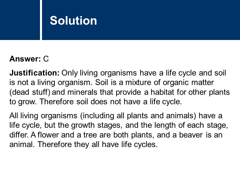 Solution Answer: C Justification: Only living organisms have a life cycle and soil is not a living organism. Soil is a mixture of organic matter (dead