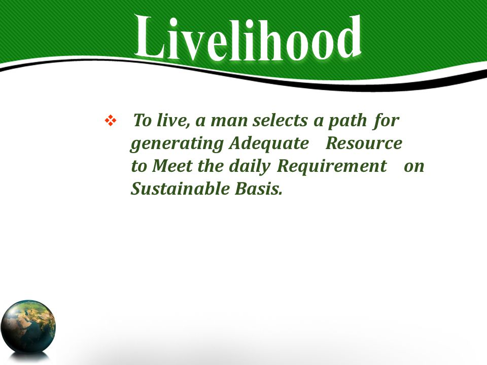  To live, a man selects a path for generating Adequate Resource to Meet the daily Requirement on Sustainable Basis.