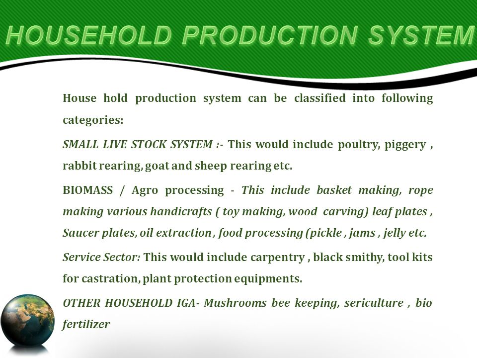 House hold production system can be classified into following categories: SMALL LIVE STOCK SYSTEM :- This would include poultry, piggery, rabbit rearing, goat and sheep rearing etc.
