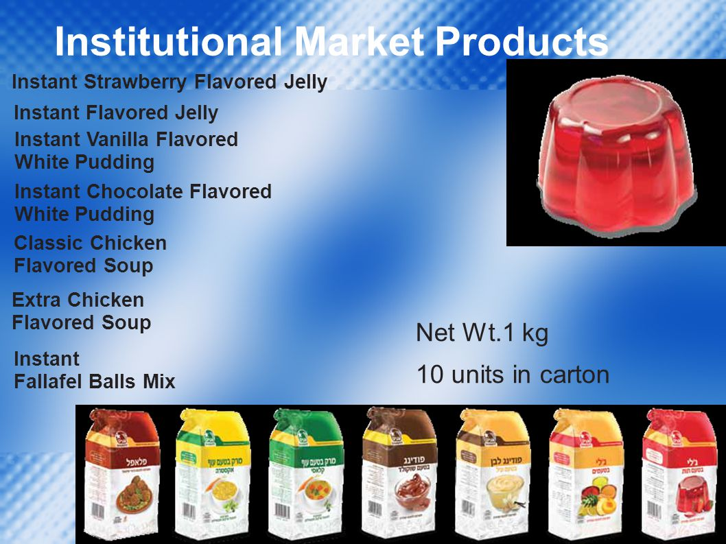 Institutional Market Products Instant Strawberry Flavored Jelly Instant Flavored Jelly Instant Vanilla Flavored White Pudding Instant Chocolate Flavored White Pudding Classic Chicken Flavored Soup Extra Chicken Flavored Soup Instant Fallafel Balls Mix Net Wt.1 kg 10 units in carton