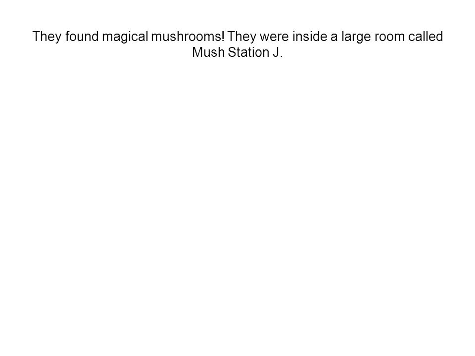 They found magical mushrooms! They were inside a large room called Mush Station J.