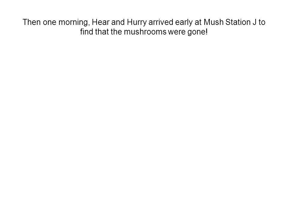 Then one morning, Hear and Hurry arrived early at Mush Station J to find that the mushrooms were gone!
