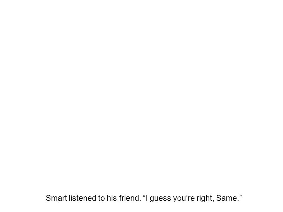 Smart listened to his friend. I guess you're right, Same.
