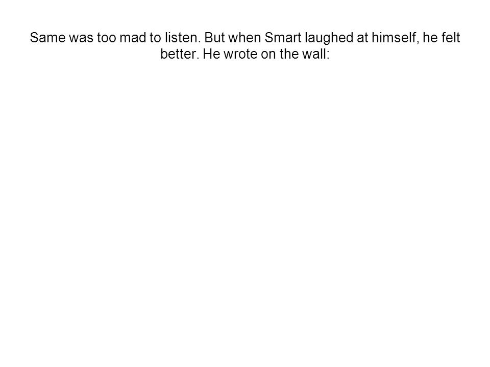 Same was too mad to listen. But when Smart laughed at himself, he felt better.