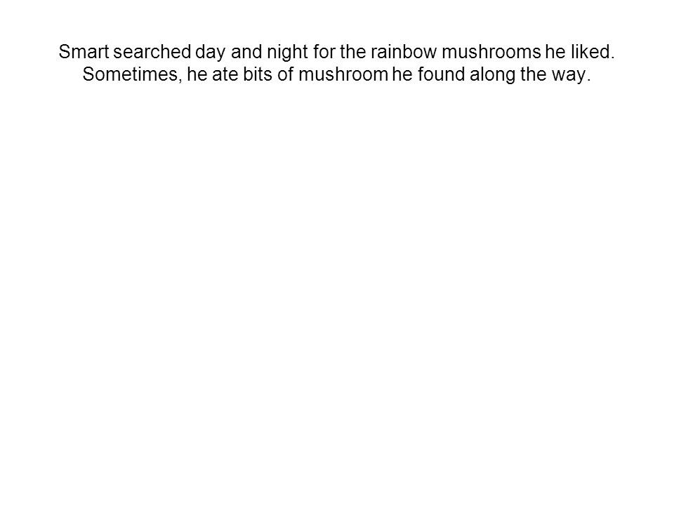 Smart searched day and night for the rainbow mushrooms he liked.