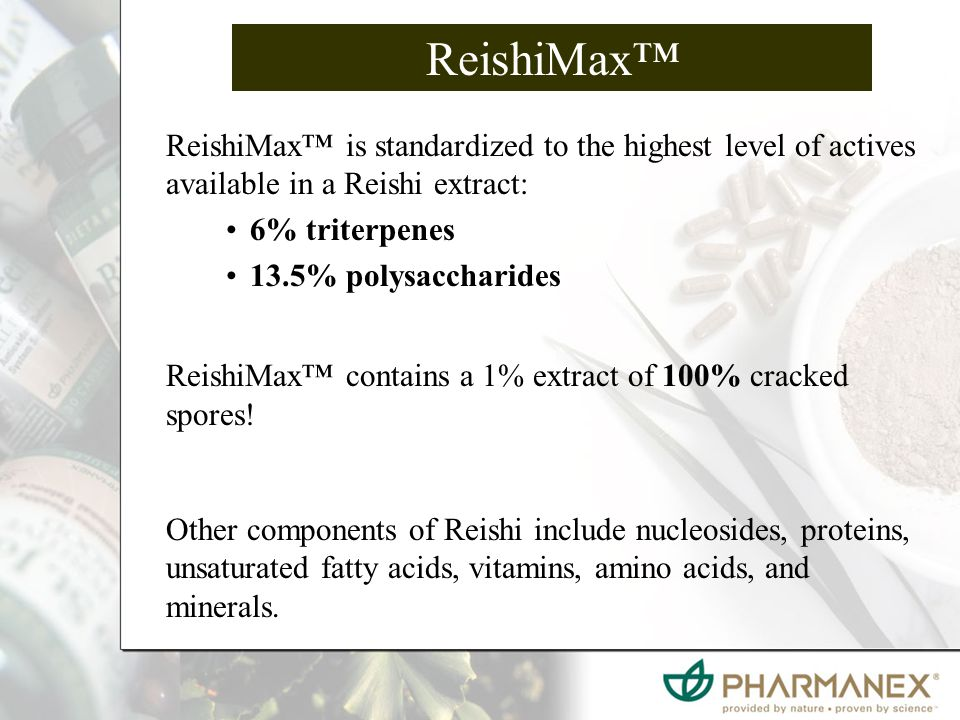 ReishiMax™ is standardized to the highest level of actives available in a Reishi extract: 6% triterpenes 13.5% polysaccharides ReishiMax™ contains a 1