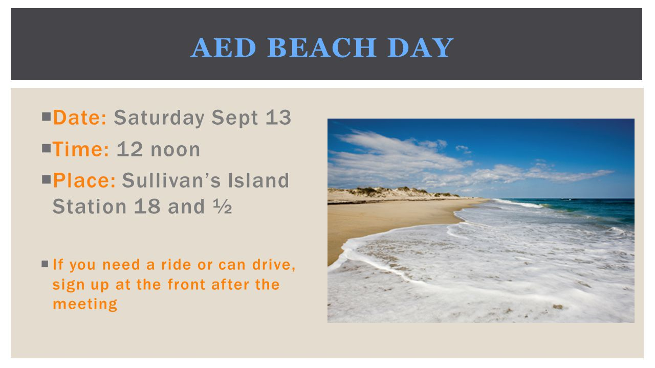  Date: Saturday Sept 13  Time: 12 noon  Place: Sullivan's Island Station 18 and ½  If you need a ride or can drive, sign up at the front after the meeting AED BEACH DAY