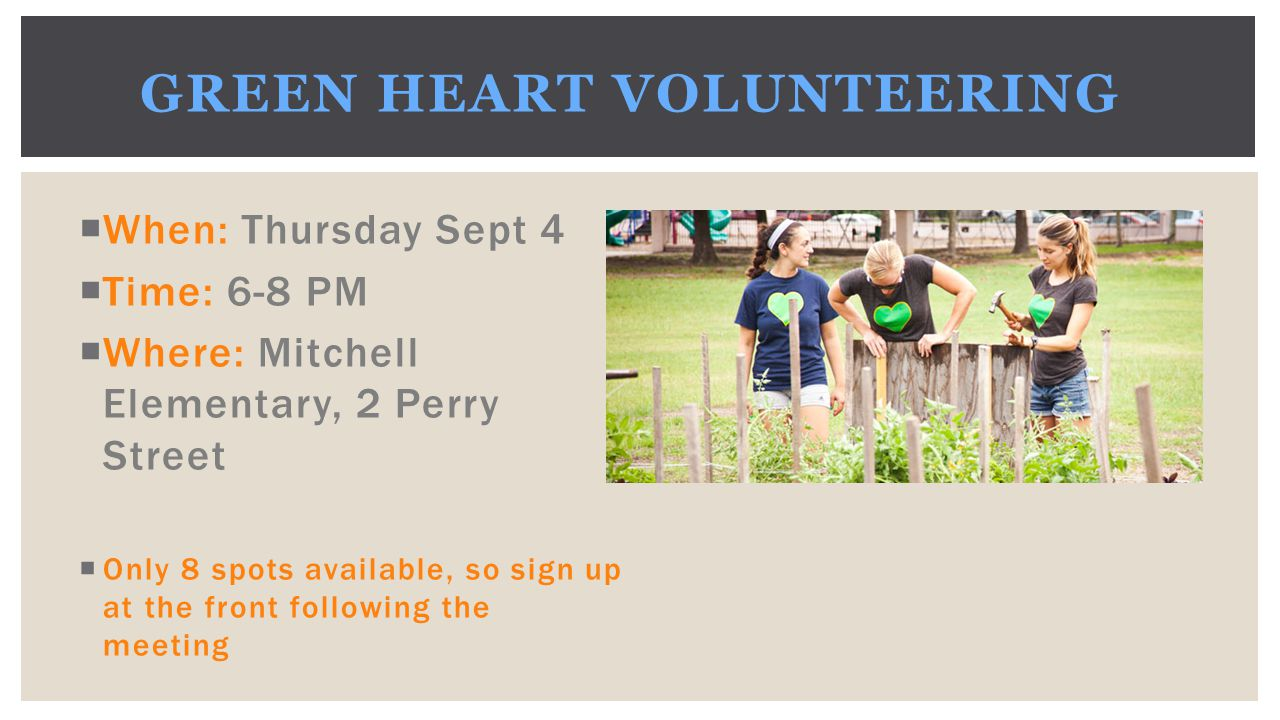  When: Thursday Sept 4  Time: 6-8 PM  Where: Mitchell Elementary, 2 Perry Street  Only 8 spots available, so sign up at the front following the meeting GREEN HEART VOLUNTEERING