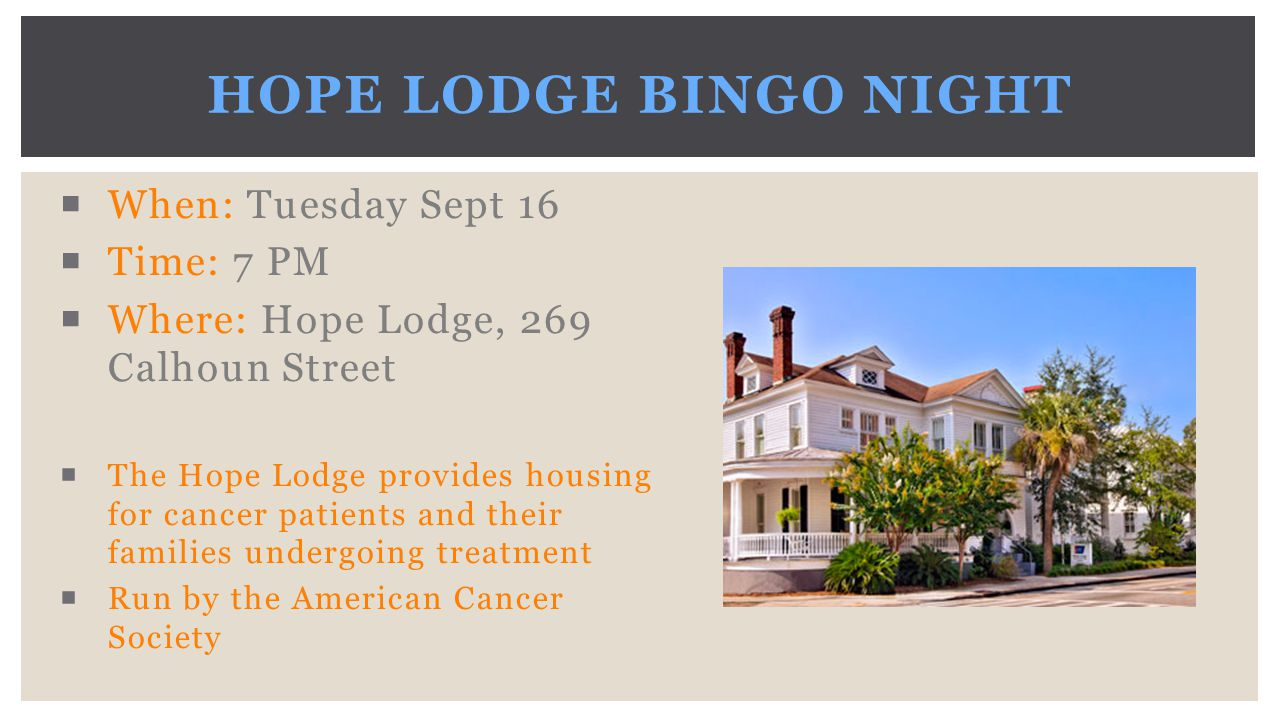  When: Tuesday Sept 16  Time: 7 PM  Where: Hope Lodge, 269 Calhoun Street  The Hope Lodge provides housing for cancer patients and their families undergoing treatment  Run by the American Cancer Society HOPE LODGE BINGO NIGHT