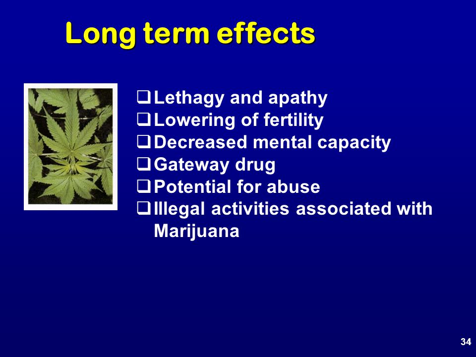 Long term effects  Lethagy and apathy  Lowering of fertility  Decreased mental capacity  Gateway drug  Potential for abuse  Illegal activities associated with Marijuana 34