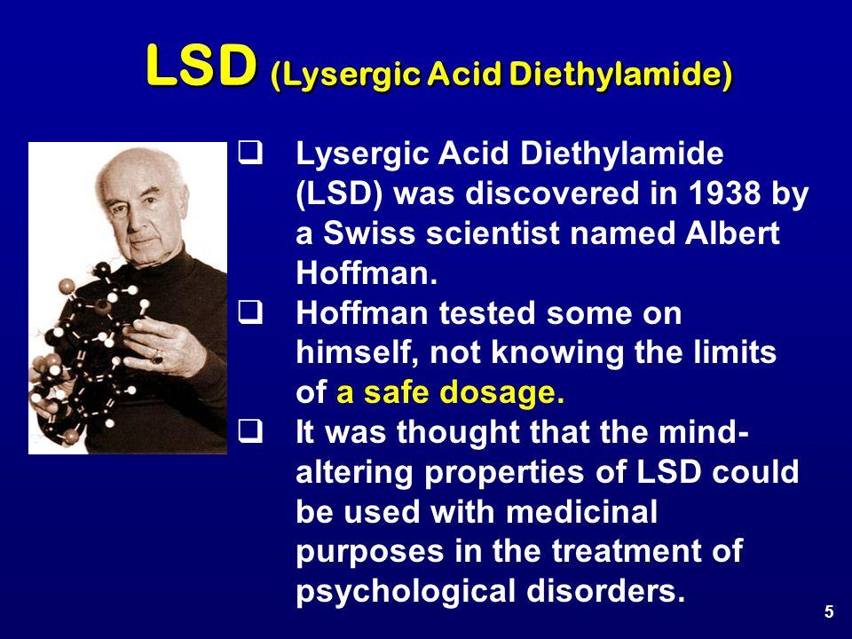 LSD (Lysergic Acid Diethylamide)  Lysergic Acid Diethylamide (LSD) was discovered in 1938 by a Swiss scientist named Albert Hoffman.  Hoffman tested