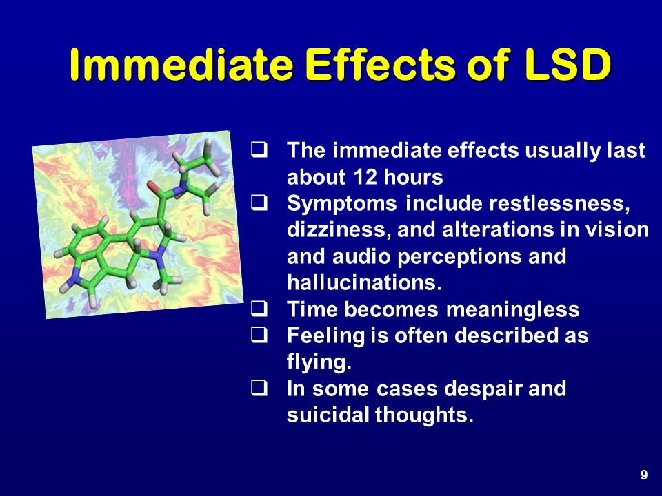 Immediate Effects of LSD  The immediate effects usually last about 12 hours  Symptoms include restlessness, dizziness, and alterations in vision and audio perceptions and hallucinations.