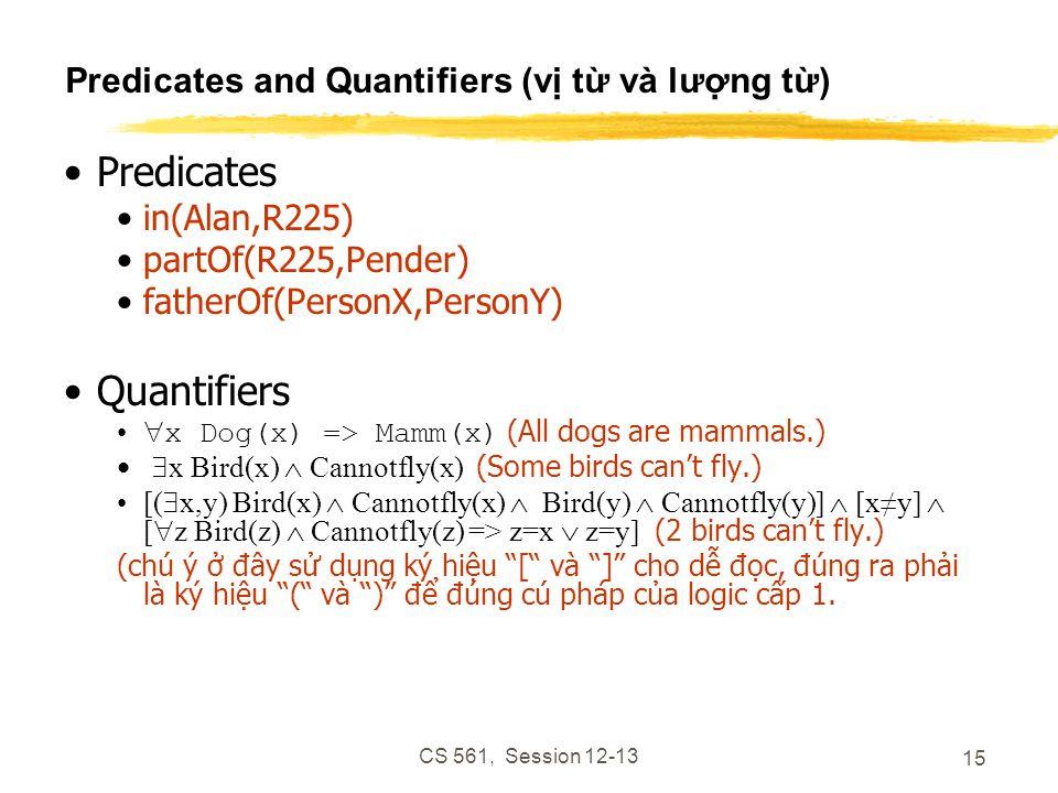 CS 561, Session 12-13 15 Predicates and Quantifiers (vị từ và lượng từ) Predicates in(Alan,R225) partOf(R225,Pender) fatherOf(PersonX,PersonY) Quantifiers  x Dog(x) => Mamm(x) (All dogs are mammals.)  x Bird(x)  Cannotfly(x) (Some birds can't fly.) [(  x,y) Bird(x)  Cannotfly(x)  Bird(y)  Cannotfly(y)]  [x≠y]  [  z Bird(z)  Cannotfly(z) => z=x  z=y] (2 birds can't fly.) (chú ý ở đây sử dụng ký hiệu [ và ] cho dễ đọc, đúng ra phải là ký hiệu ( và ) để đúng cú pháp của logic cấp 1.