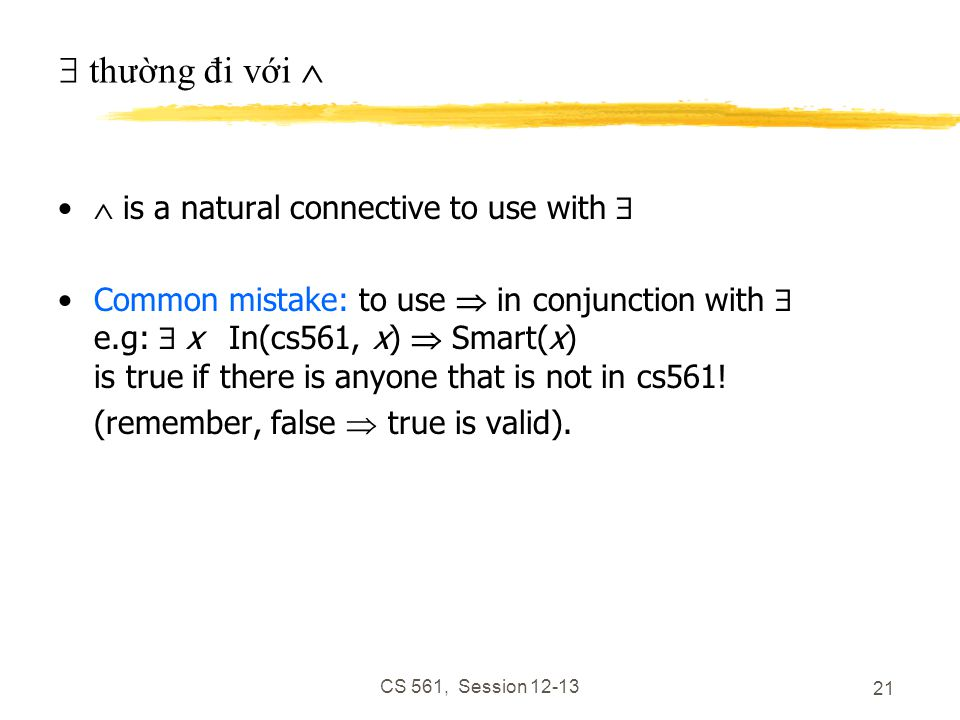 CS 561, Session 12-13 21  thường đi với   is a natural connective to use with  Common mistake: to use  in conjunction with  e.g:  x In(cs561, x)  Smart(x) is true if there is anyone that is not in cs561.