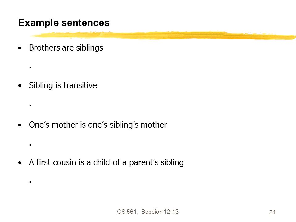 CS 561, Session 12-13 24 Example sentences Brothers are siblings.