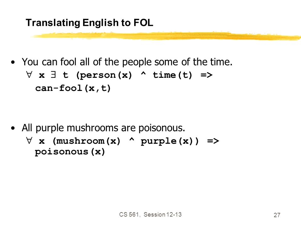 CS 561, Session 12-13 27 Translating English to FOL You can fool all of the people some of the time.