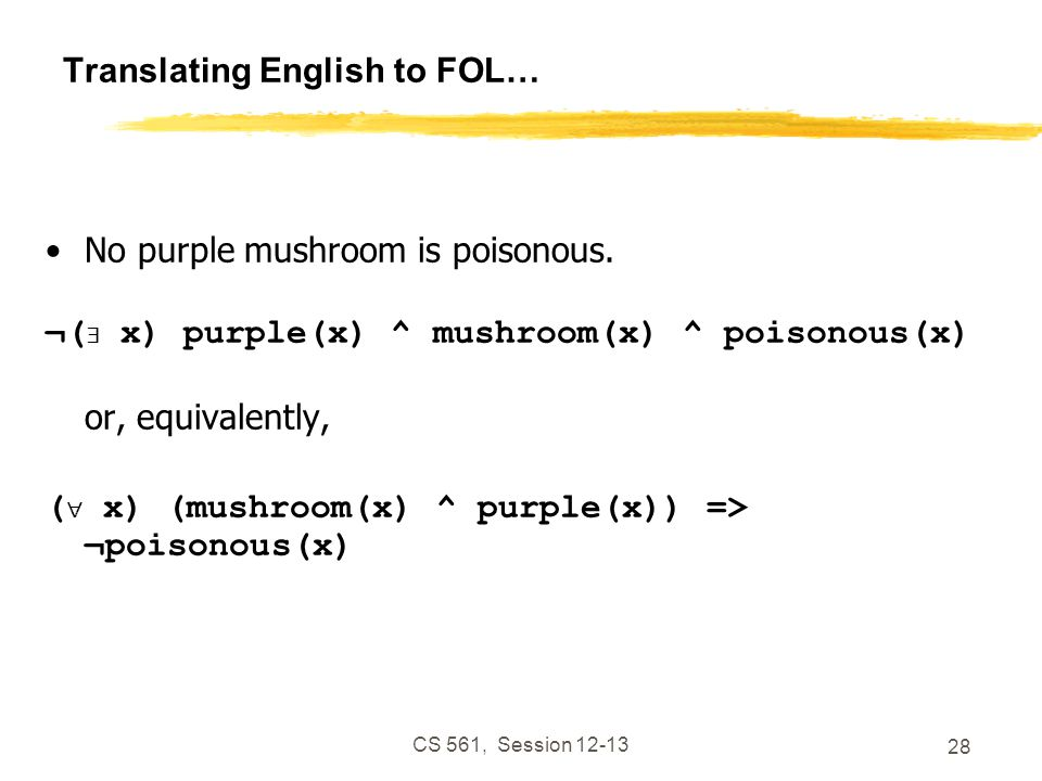 CS 561, Session 12-13 28 Translating English to FOL… No purple mushroom is poisonous.