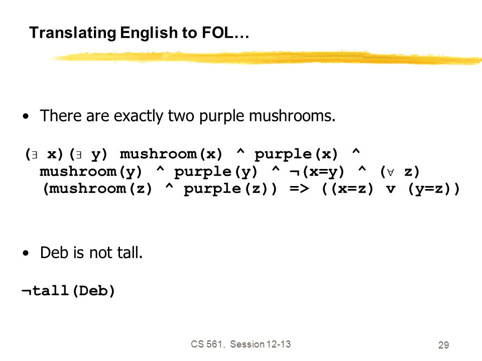CS 561, Session 12-13 29 Translating English to FOL… There are exactly two purple mushrooms.