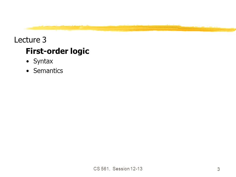 CS 561, Session 12-13 3 Lecture 3 First-order logic Syntax Semantics