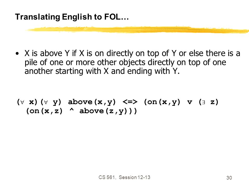 CS 561, Session 12-13 30 Translating English to FOL… X is above Y if X is on directly on top of Y or else there is a pile of one or more other objects directly on top of one another starting with X and ending with Y.