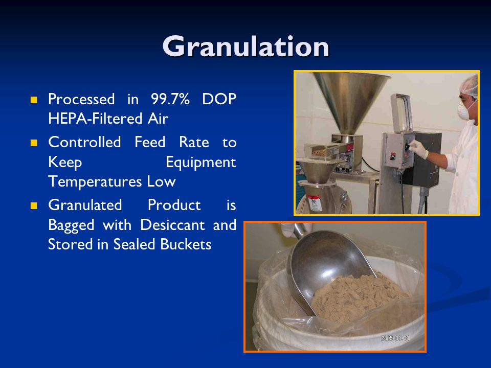 Granulation Processed in 99.7% DOP HEPA-Filtered Air Controlled Feed Rate to Keep Equipment Temperatures Low Granulated Product is Bagged with Desicca