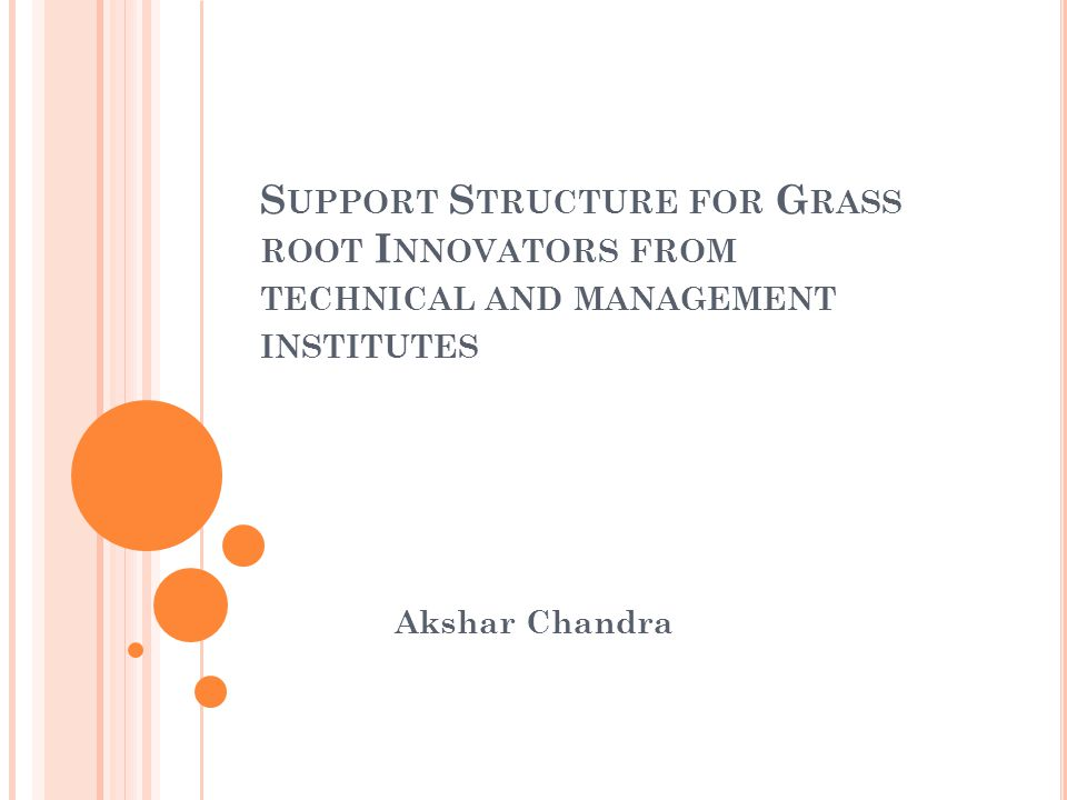 S UPPORT S TRUCTURE FOR G RASS ROOT I NNOVATORS FROM TECHNICAL AND MANAGEMENT INSTITUTES Akshar Chandra
